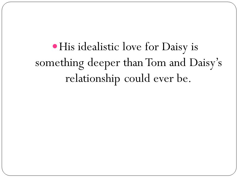 His idealistic love for Daisy is something deeper than Tom and Daisy's relationship could ever be.