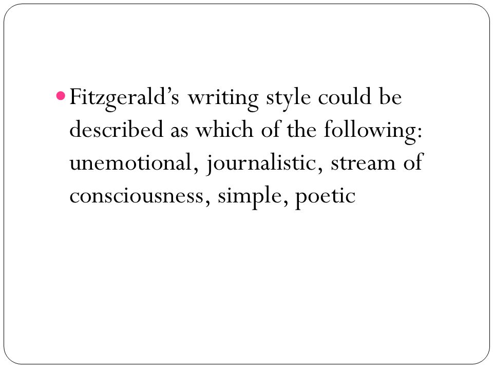 Fitzgerald's writing style could be described as which of the following: unemotional, journalistic, stream of consciousness, simple, poetic