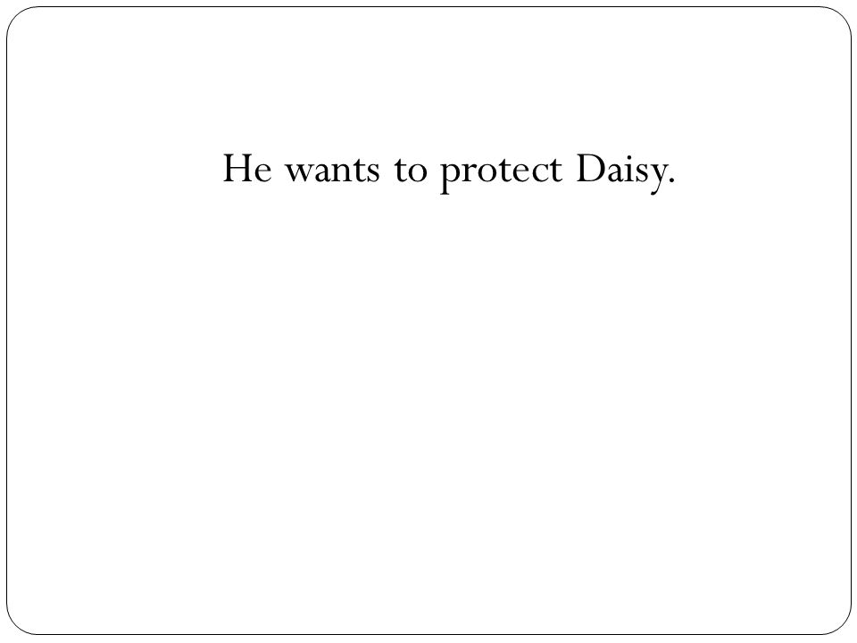 He wants to protect Daisy.