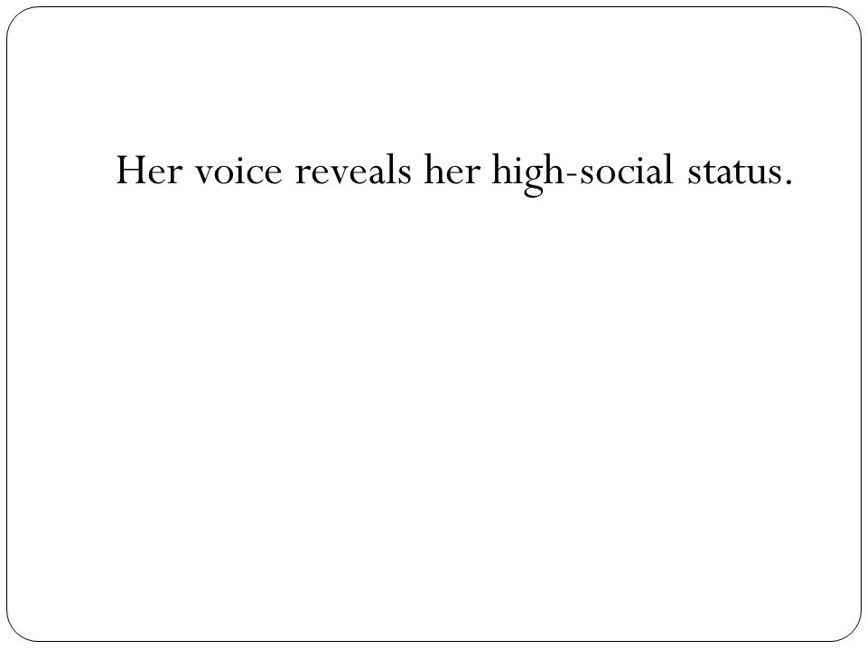 Her voice reveals her high-social status.