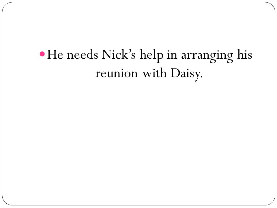 He needs Nick's help in arranging his reunion with Daisy.