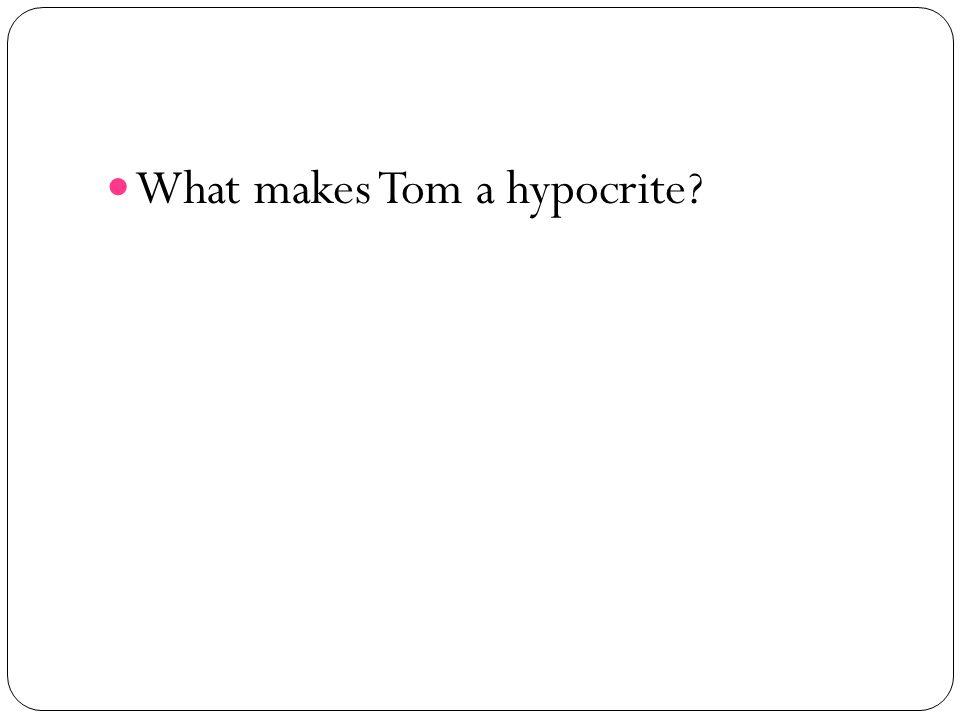 What makes Tom a hypocrite