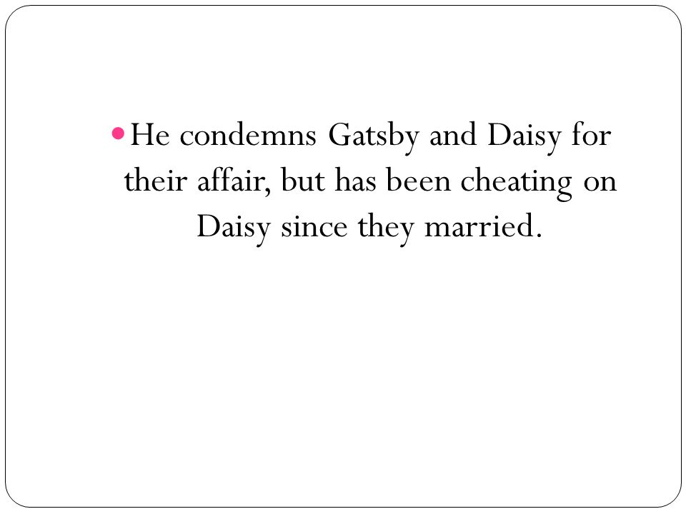 He condemns Gatsby and Daisy for their affair, but has been cheating on Daisy since they married.