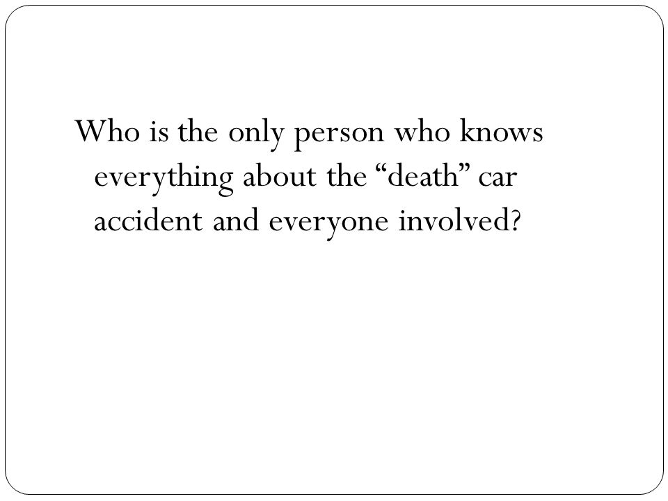 Who is the only person who knows everything about the death car accident and everyone involved