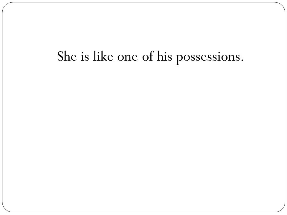 She is like one of his possessions.