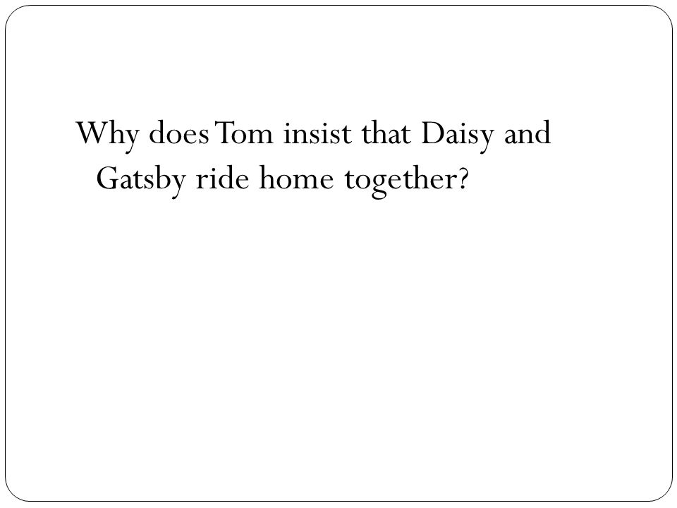 Why does Tom insist that Daisy and Gatsby ride home together