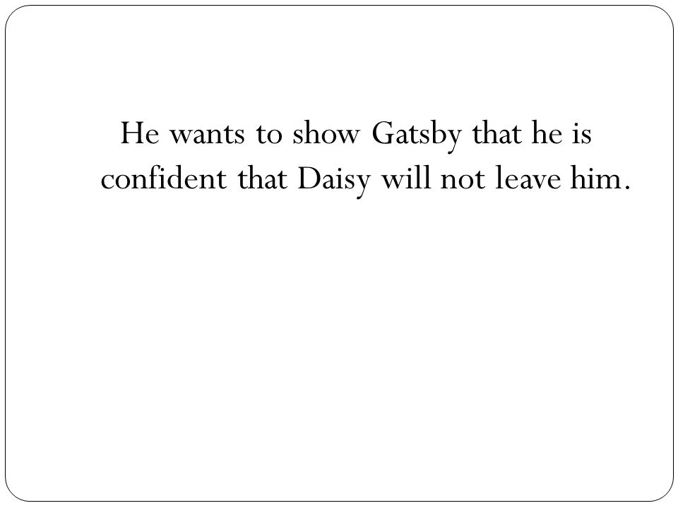 He wants to show Gatsby that he is confident that Daisy will not leave him.