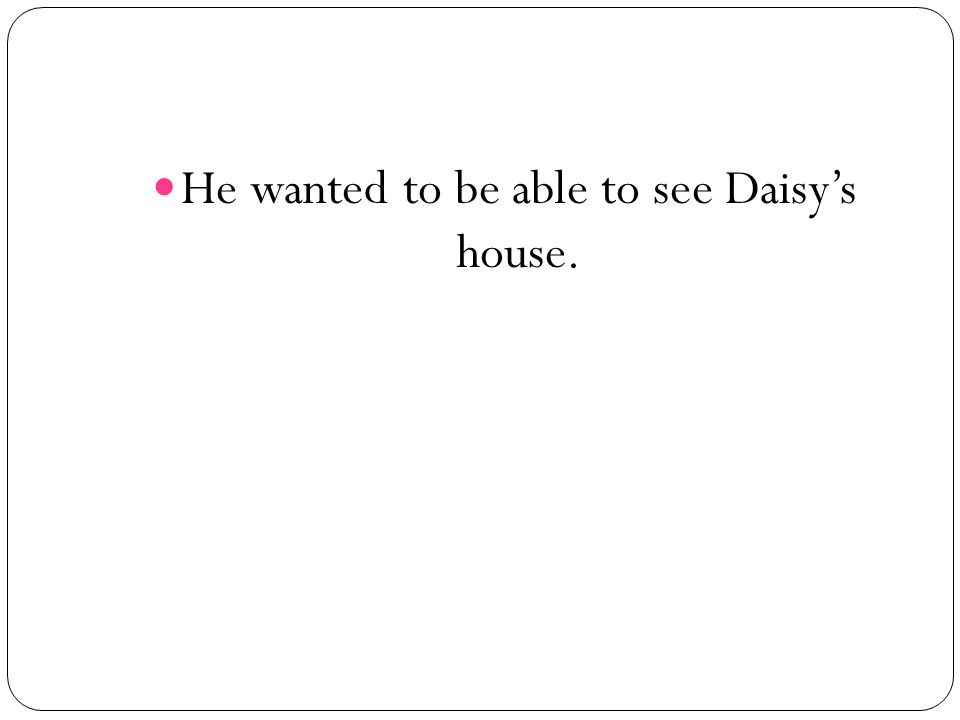 He wanted to be able to see Daisy's house.