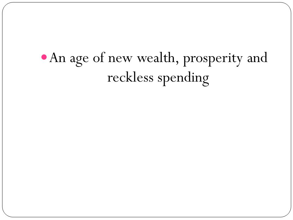 An age of new wealth, prosperity and reckless spending
