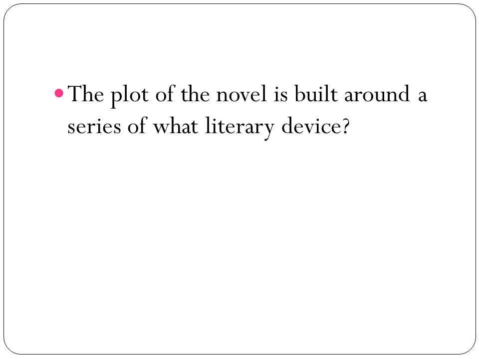 The plot of the novel is built around a series of what literary device