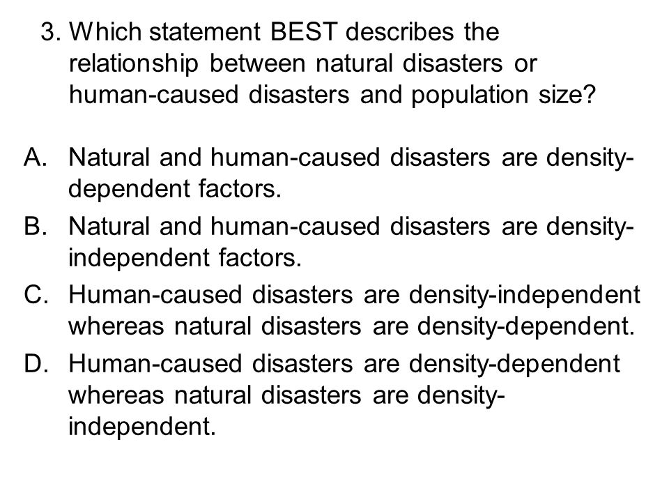 3. Which statement BEST describes the relationship between natural disasters or human-caused disasters and population size
