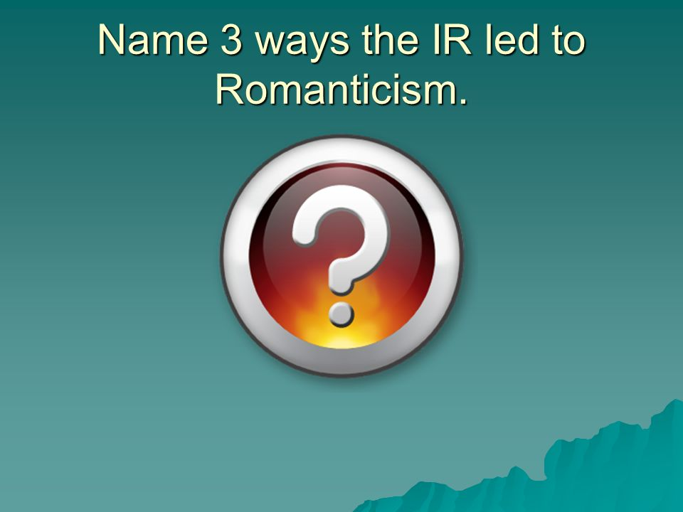 Name 3 ways the IR led to Romanticism.