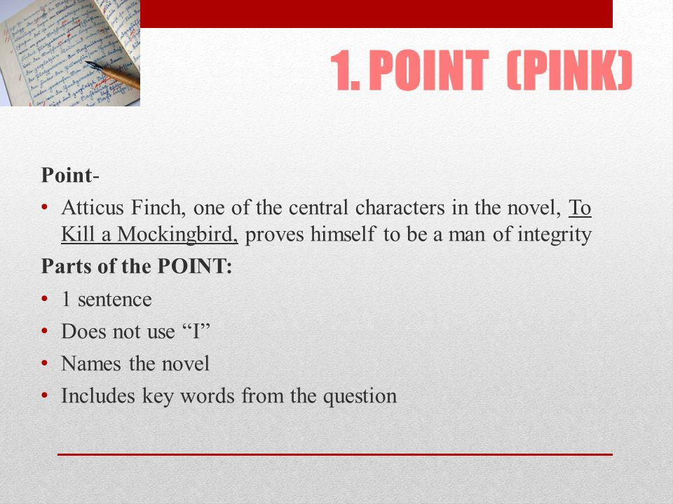 1. POINT (PINK) Point- Atticus Finch, one of the central characters in the novel, To Kill a Mockingbird, proves himself to be a man of integrity.