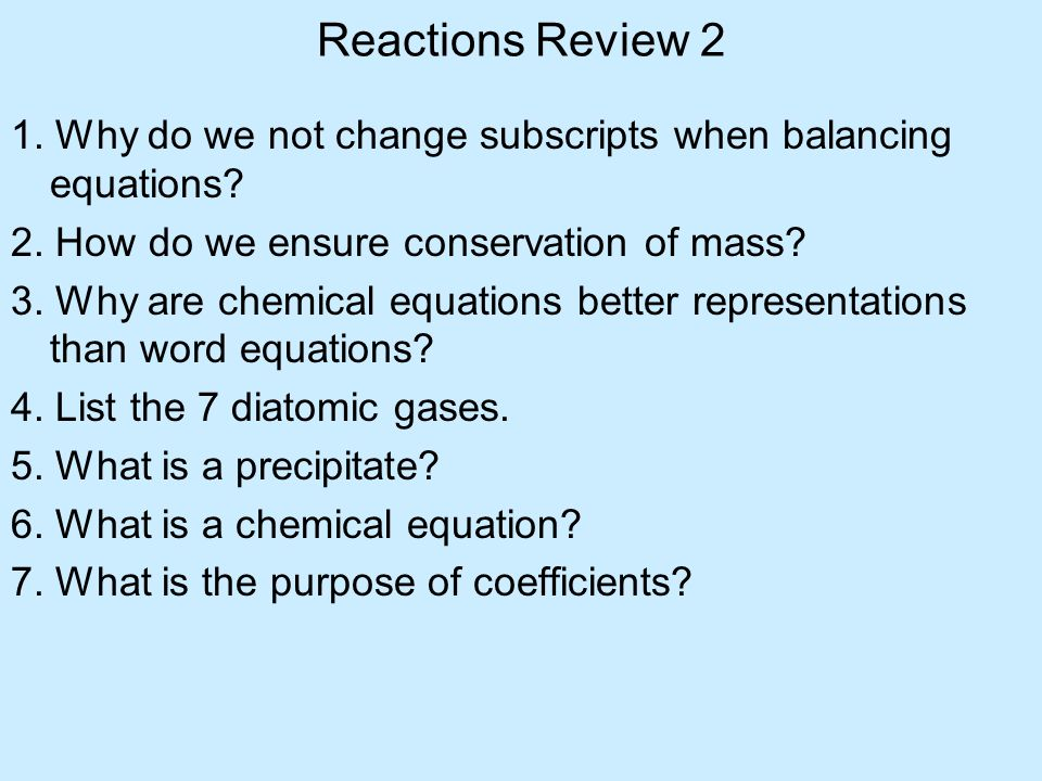 Reactions Review 2 1. Why do we not change subscripts when balancing equations 2. How do we ensure conservation of mass
