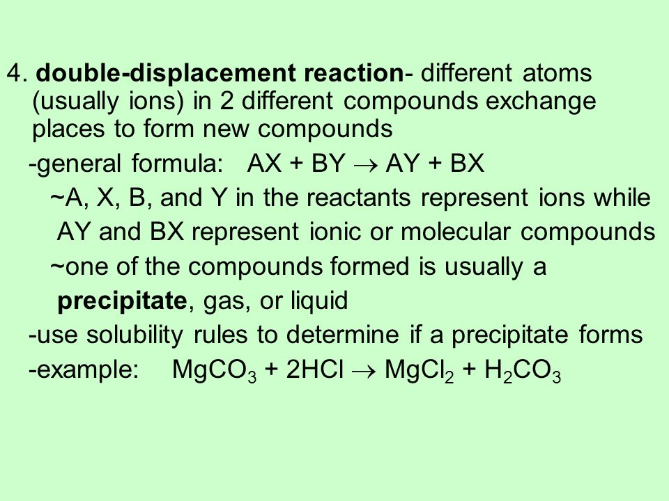 4. double-displacement reaction- different atoms (usually ions) in 2 different compounds exchange places to form new compounds