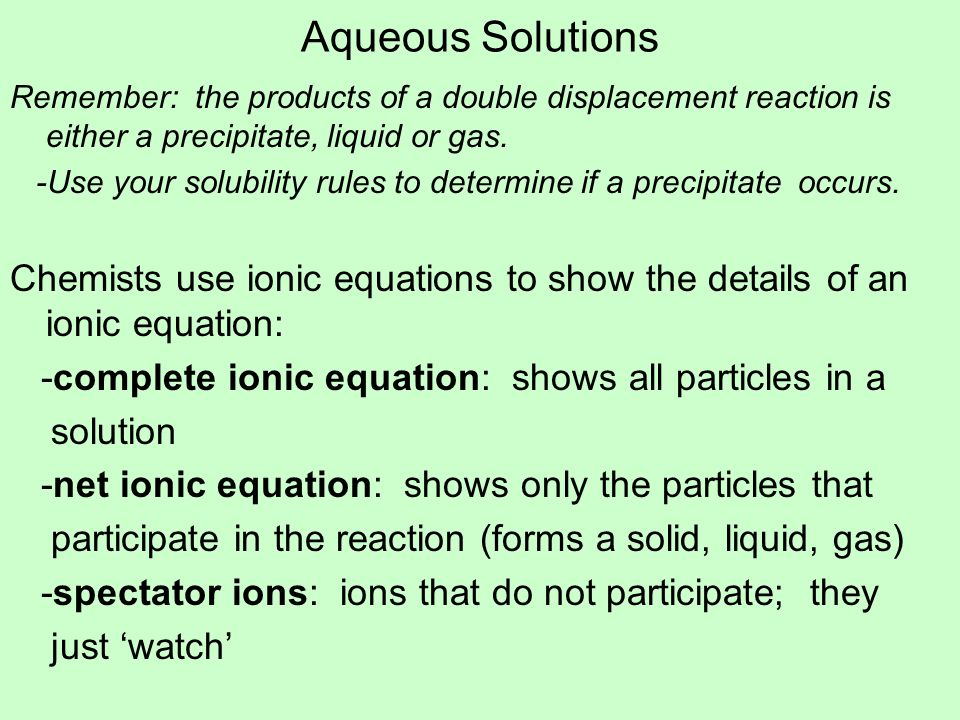Aqueous SolutionsRemember: the products of a double displacement reaction is either a precipitate, liquid or gas.
