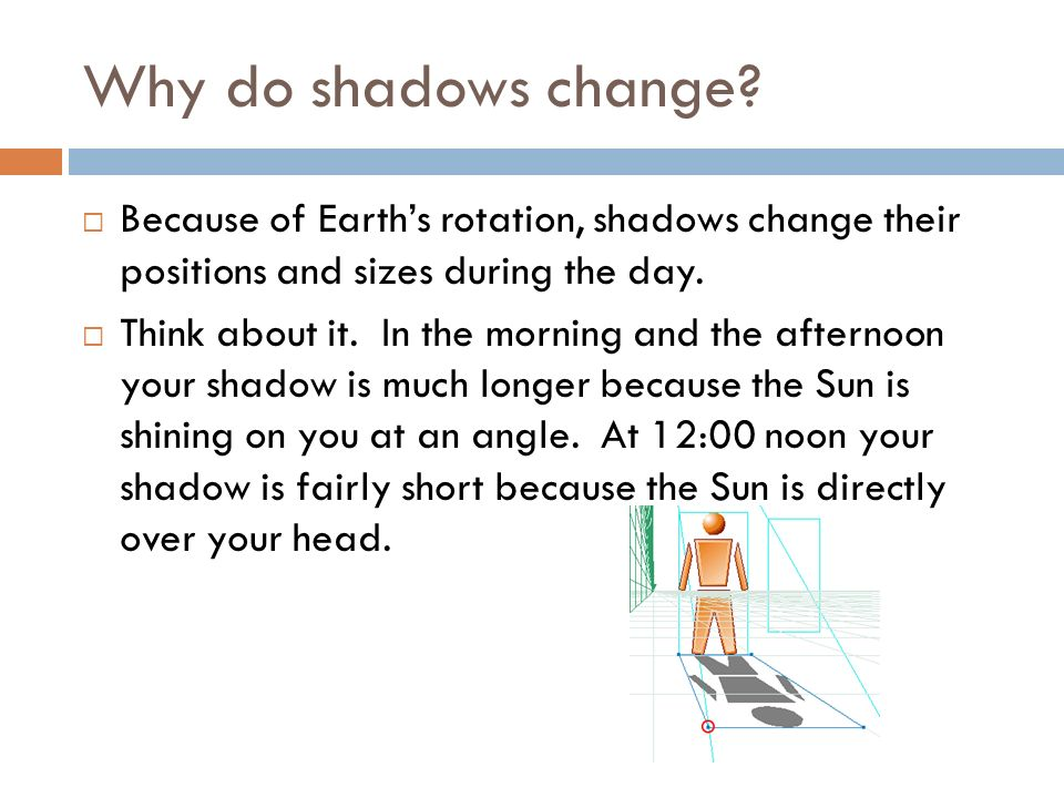 Why do shadows change Because of Earth's rotation, shadows change their positions and sizes during the day.