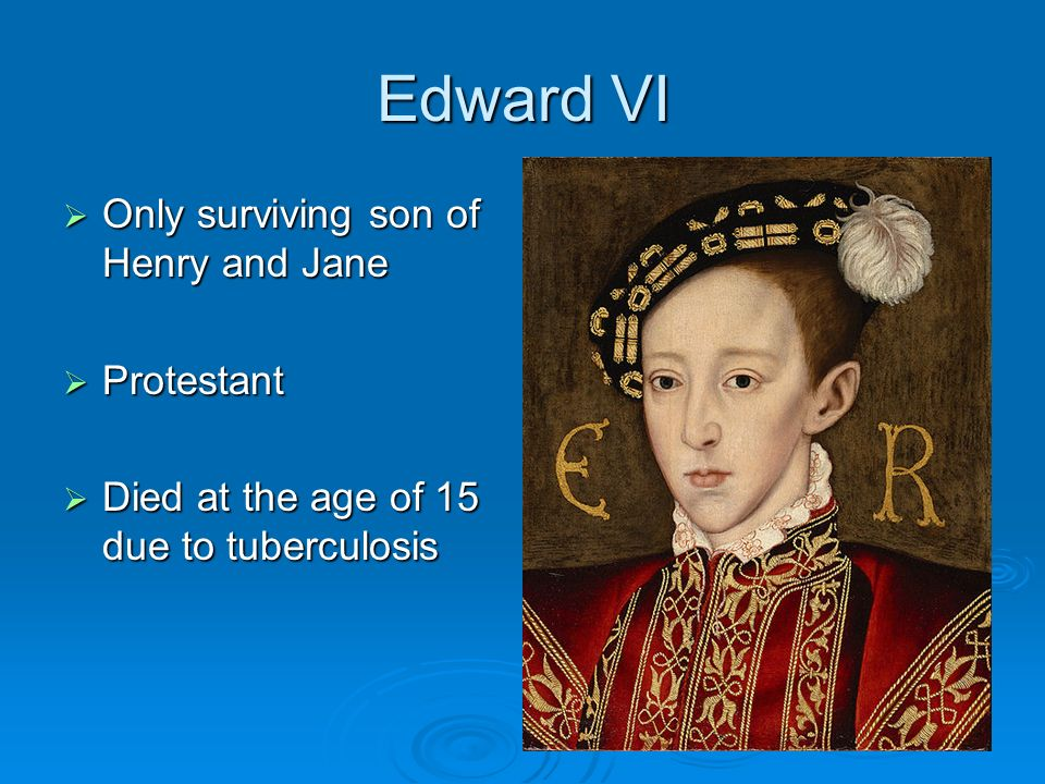 Edward VI Only surviving son of Henry and Jane Protestant