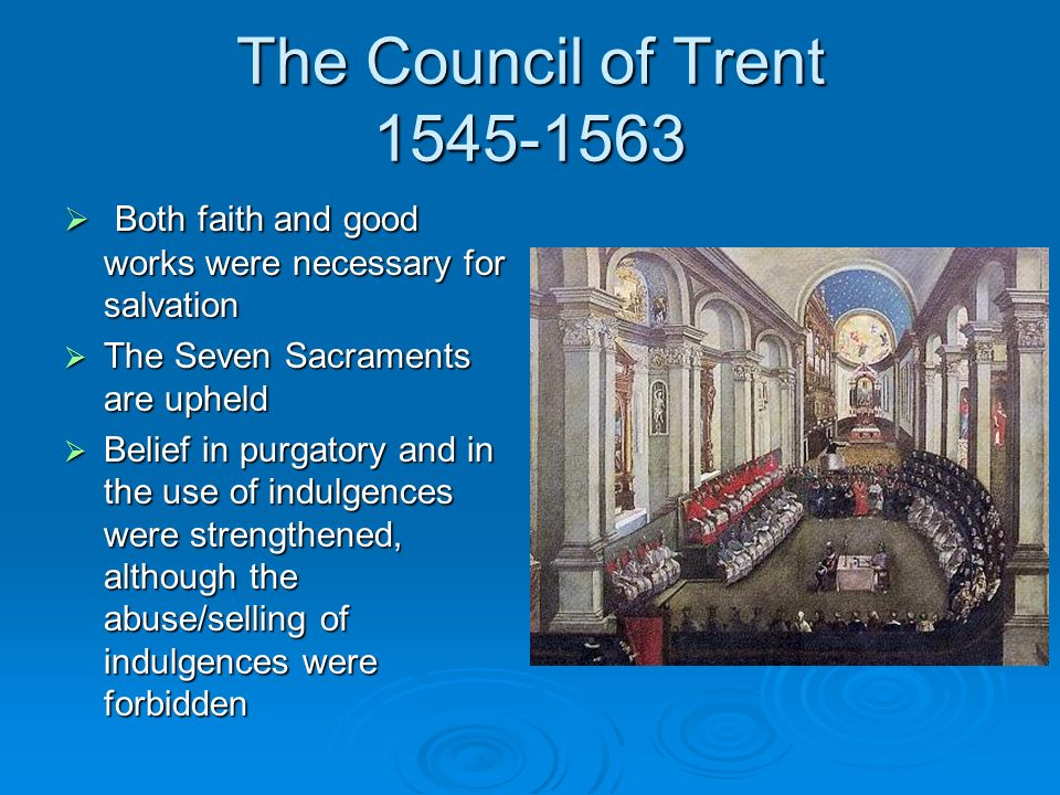The Council of Trent 1545-1563 Both faith and good works were necessary for salvation. The Seven Sacraments are upheld.
