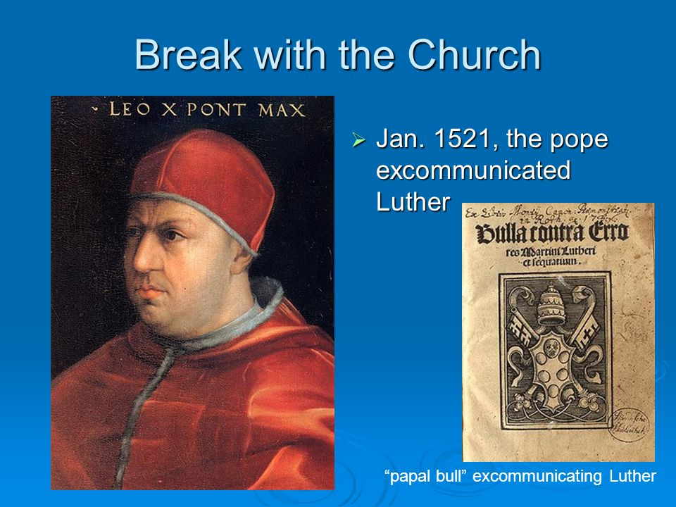Break with the Church Jan. 1521, the pope excommunicated Luther