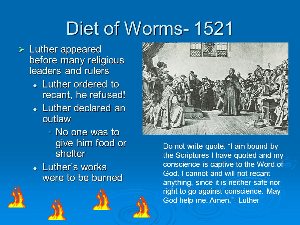 Diet of Worms- 1521 Luther appeared before many religious leaders and rulers. Luther ordered to recant, he refused!