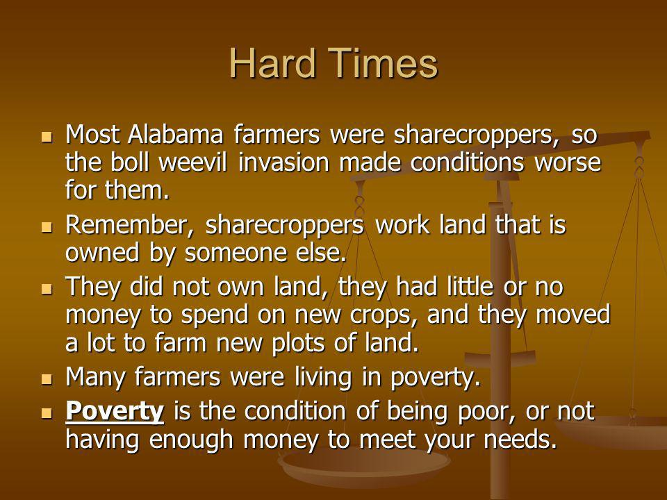 Hard Times Most Alabama farmers were sharecroppers, so the boll weevil invasion made conditions worse for them.
