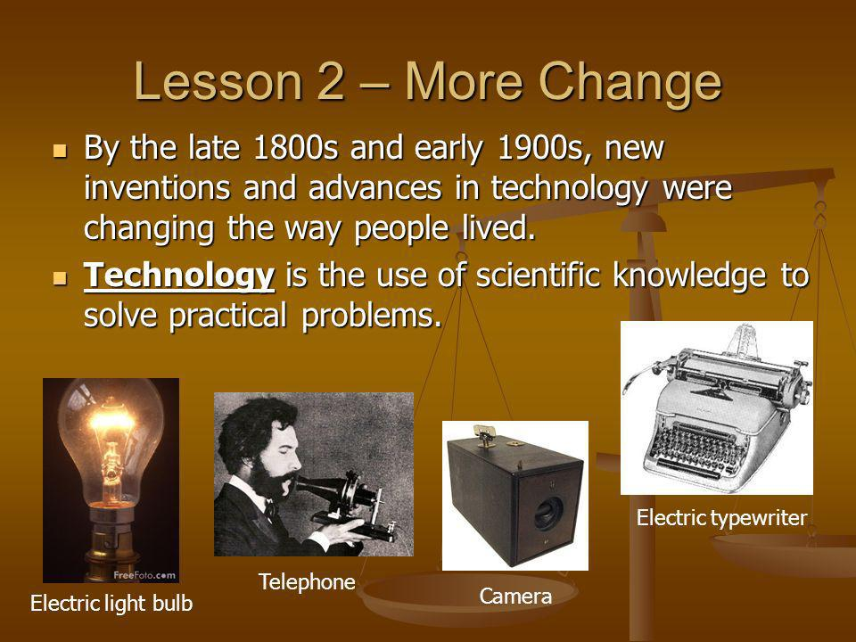 Lesson 2 – More Change By the late 1800s and early 1900s, new inventions and advances in technology were changing the way people lived.