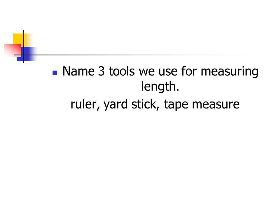 Name 3 tools we use for measuring length.