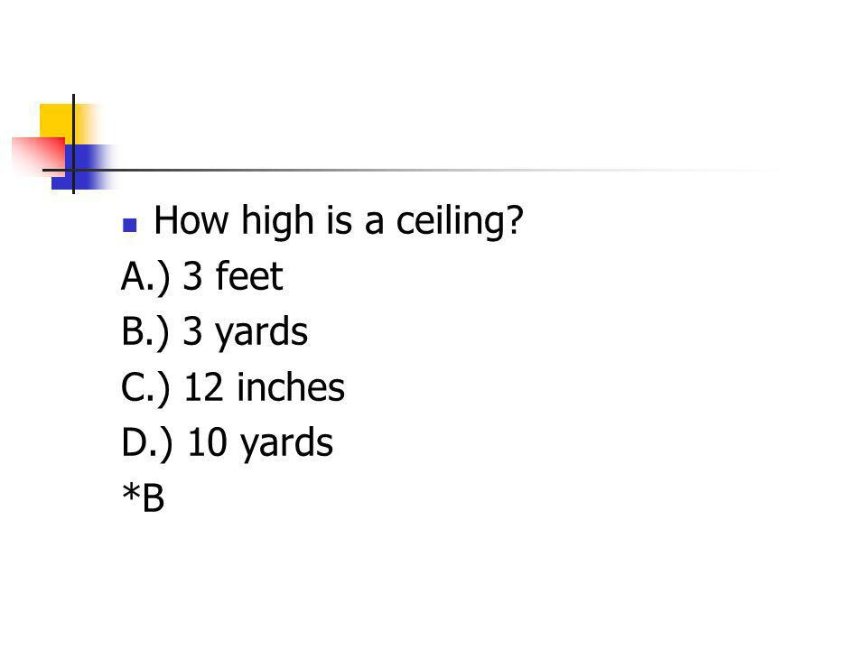 How high is a ceiling A.) 3 feet B.) 3 yards C.) 12 inches D.) 10 yards *B