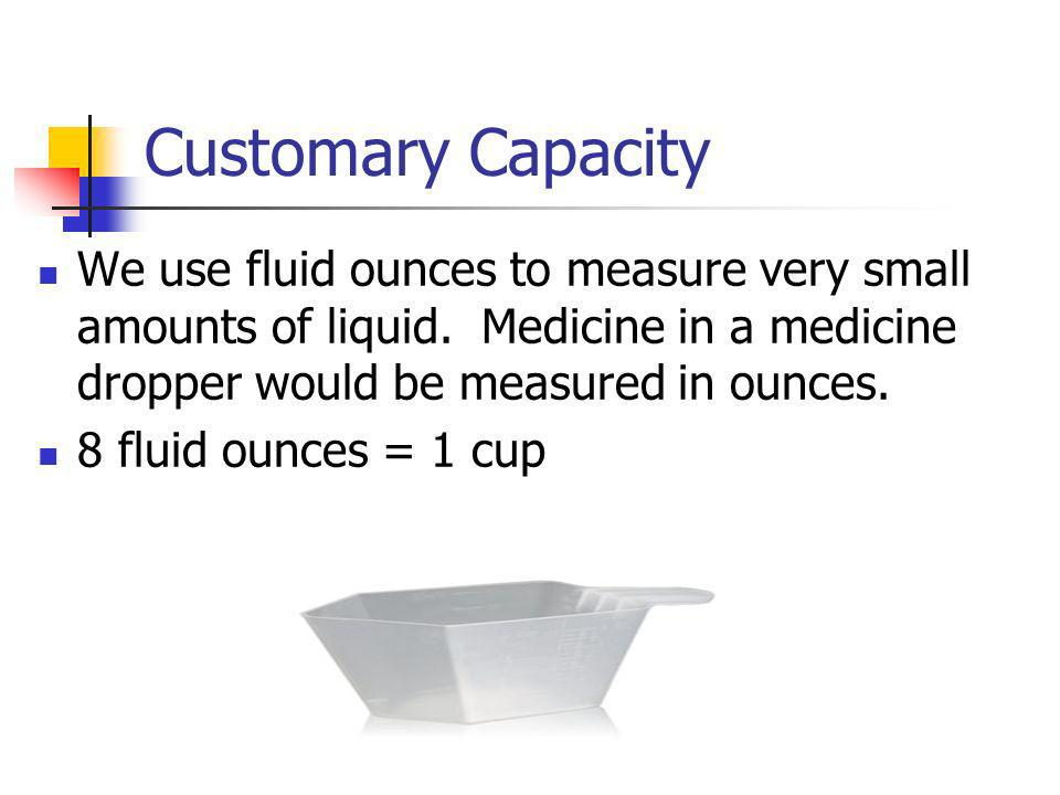 Customary Capacity We use fluid ounces to measure very small amounts of liquid. Medicine in a medicine dropper would be measured in ounces.