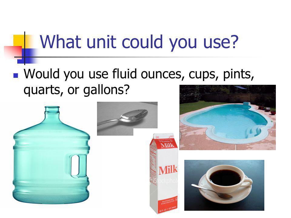 What unit could you use Would you use fluid ounces, cups, pints, quarts, or gallons