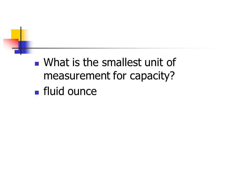 What is the smallest unit of measurement for capacity