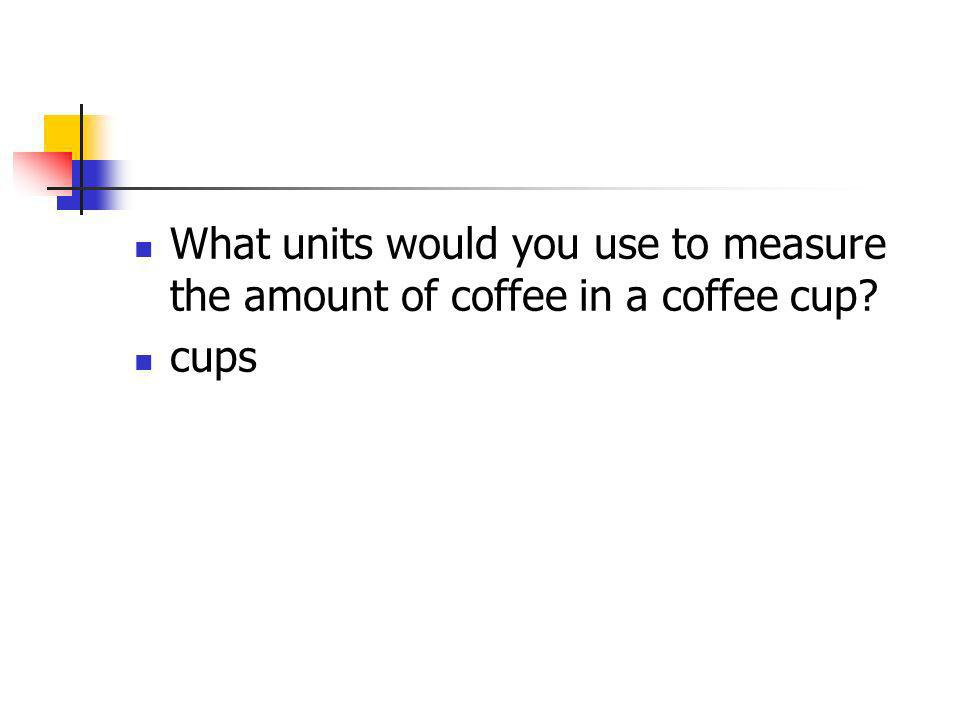 What units would you use to measure the amount of coffee in a coffee cup