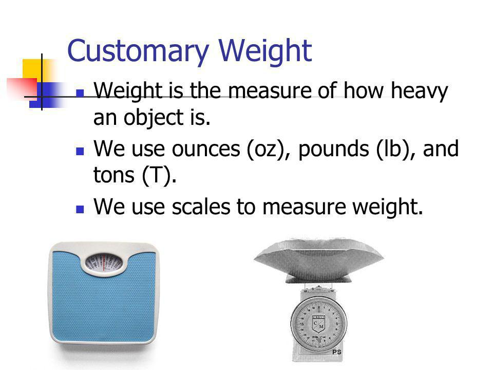 Customary Weight Weight is the measure of how heavy an object is.