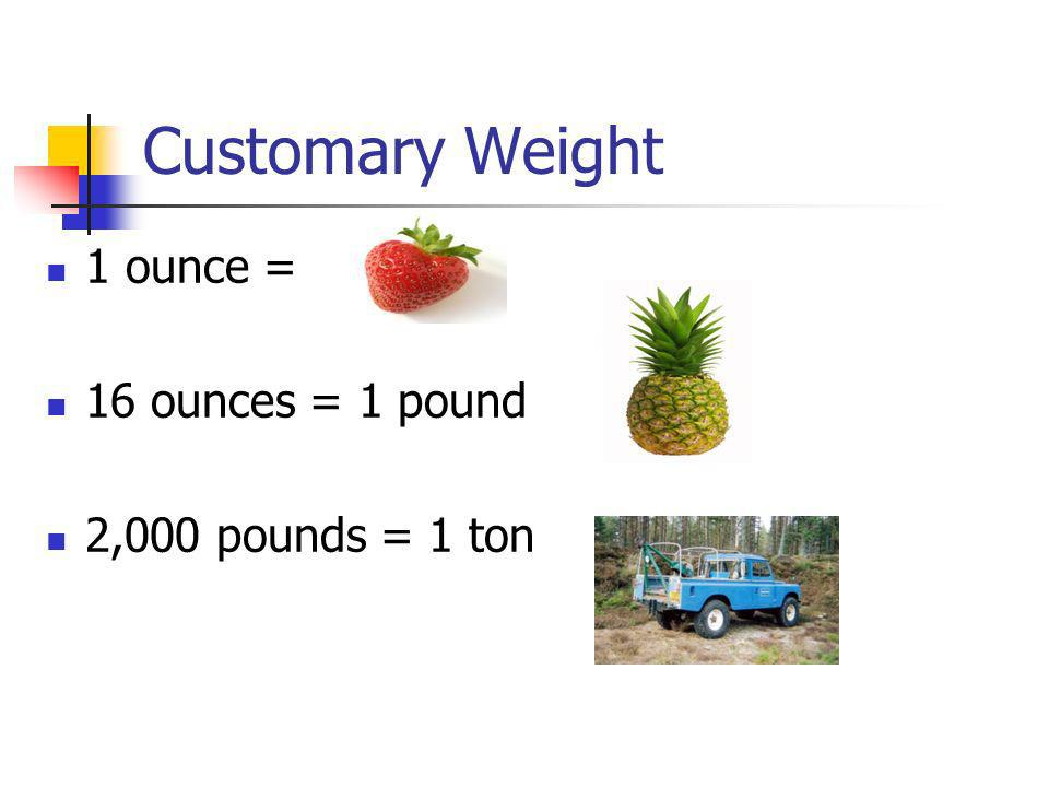 Customary Weight 1 ounce = 16 ounces = 1 pound 2,000 pounds = 1 ton