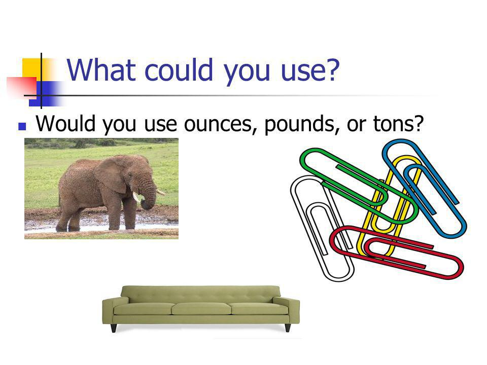 What could you use Would you use ounces, pounds, or tons