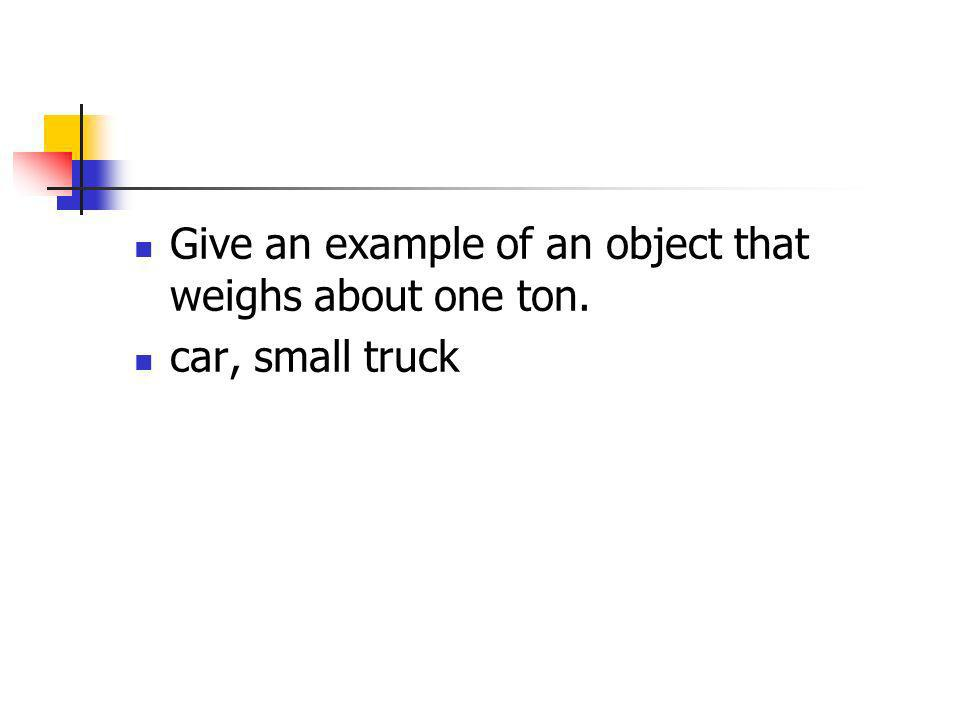 Give an example of an object that weighs about one ton.