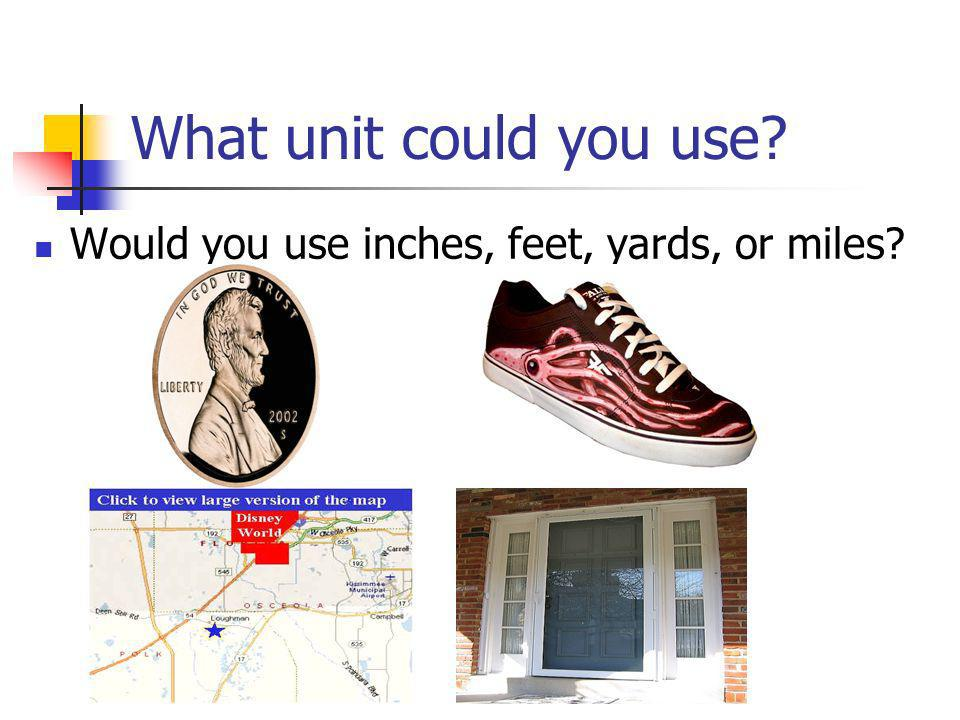 What unit could you use Would you use inches, feet, yards, or miles
