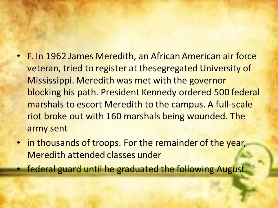 F. In 1962 James Meredith, an African American air force veteran, tried to register at thesegregated University of Mississippi. Meredith was met with the governor blocking his path. President Kennedy ordered 500 federal marshals to escort Meredith to the campus. A full-scale riot broke out with 160 marshals being wounded. The army sent