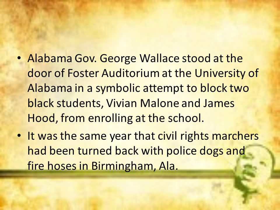 Alabama Gov. George Wallace stood at the door of Foster Auditorium at the University of Alabama in a symbolic attempt to block two black students, Vivian Malone and James Hood, from enrolling at the school.