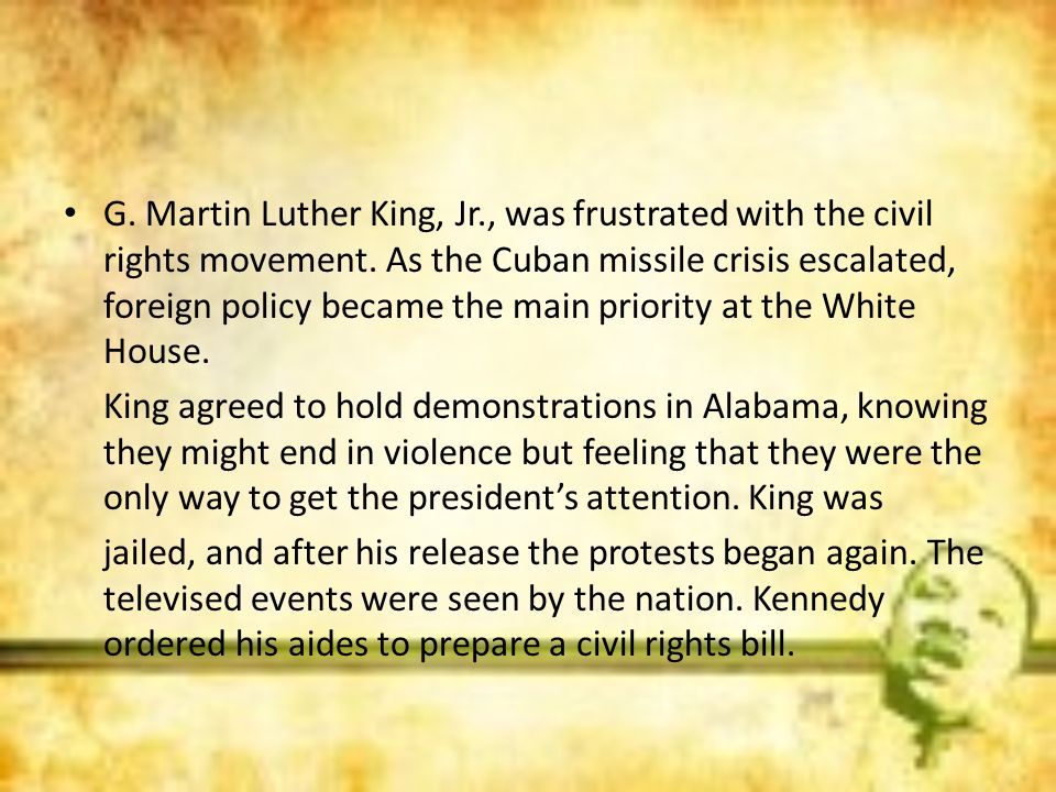 G. Martin Luther King, Jr., was frustrated with the civil rights movement. As the Cuban missile crisis escalated, foreign policy became the main priority at the White House.