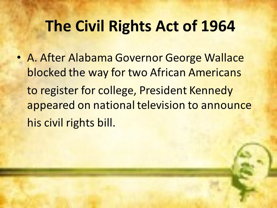 The Civil Rights Act of 1964 A. After Alabama Governor George Wallace blocked the way for two African Americans.