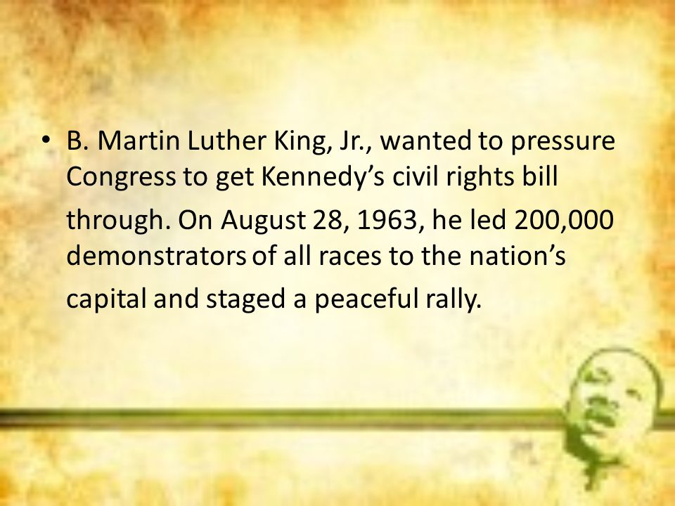 B. Martin Luther King, Jr., wanted to pressure Congress to get Kennedy's civil rights bill