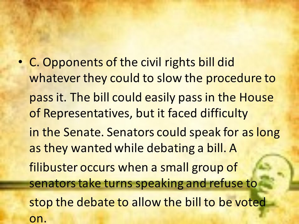C. Opponents of the civil rights bill did whatever they could to slow the procedure to