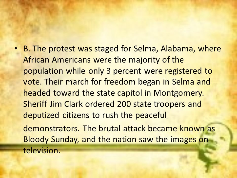 B. The protest was staged for Selma, Alabama, where African Americans were the majority of the population while only 3 percent were registered to vote. Their march for freedom began in Selma and headed toward the state capitol in Montgomery. Sheriff Jim Clark ordered 200 state troopers and deputized citizens to rush the peaceful