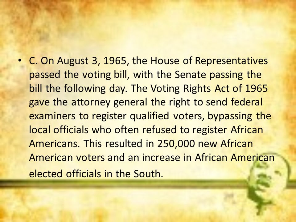 C. On August 3, 1965, the House of Representatives passed the voting bill, with the Senate passing the bill the following day. The Voting Rights Act of 1965 gave the attorney general the right to send federal examiners to register qualified voters, bypassing the local officials who often refused to register African Americans. This resulted in 250,000 new African American voters and an increase in African American