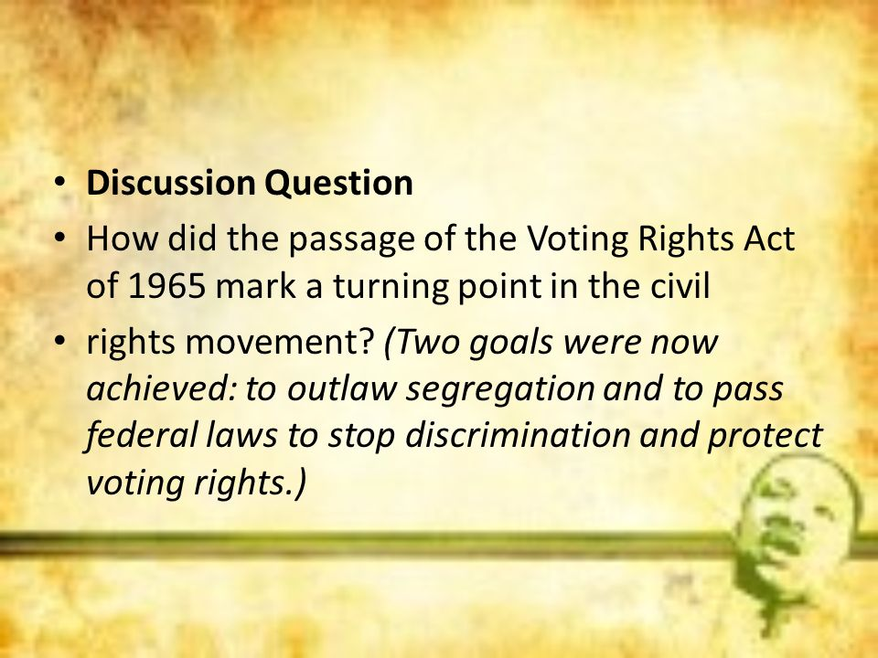 Discussion QuestionHow did the passage of the Voting Rights Act of 1965 mark a turning point in the civil.