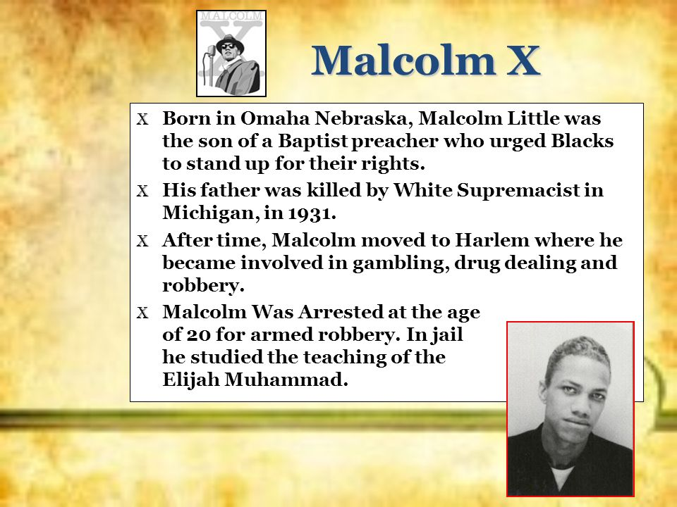 Malcolm XBorn in Omaha Nebraska, Malcolm Little was the son of a Baptist preacher who urged Blacks to stand up for their rights.