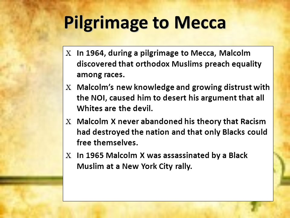 Pilgrimage to MeccaIn 1964, during a pilgrimage to Mecca, Malcolm discovered that orthodox Muslims preach equality among races.