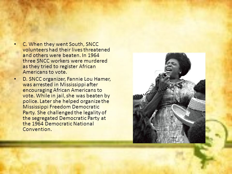C. When they went South, SNCC volunteers had their lives threatened and others were beaten. In 1964 three SNCC workers were murdered as they tried to register African Americans to vote.